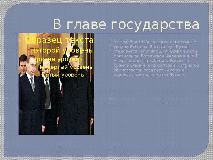 В главе государства 31 декабря 1999г в связи с досрочным уходом Ельцина. В от...