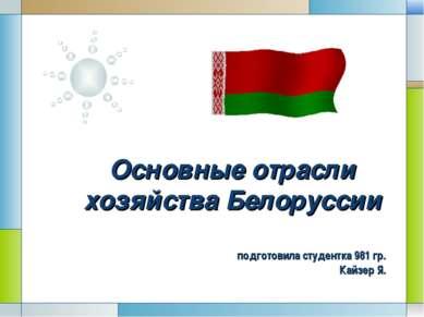 Основные отрасли хозяйства Белоруссии подготовила студентка 981 гр. Кайзер Я....