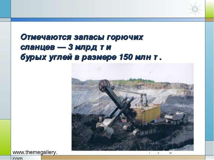 Отмечаются запасы горючих сланцев — 3 млрд т и бурых углей в размере 150 млн т .