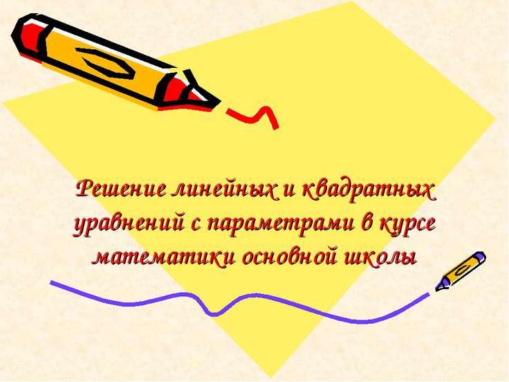 Решение линейных и квадратных уравнений с параметрами в курсе математики осно...