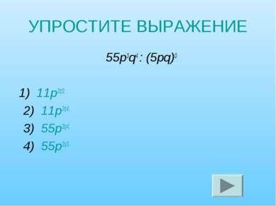 УПРОСТИТЕ ВЫРАЖЕНИЕ 55р3q4 : (5рq)0 1) 11р2q3; 2) 11р3q4; 3) 55р3q4; 4) 55р2q3.