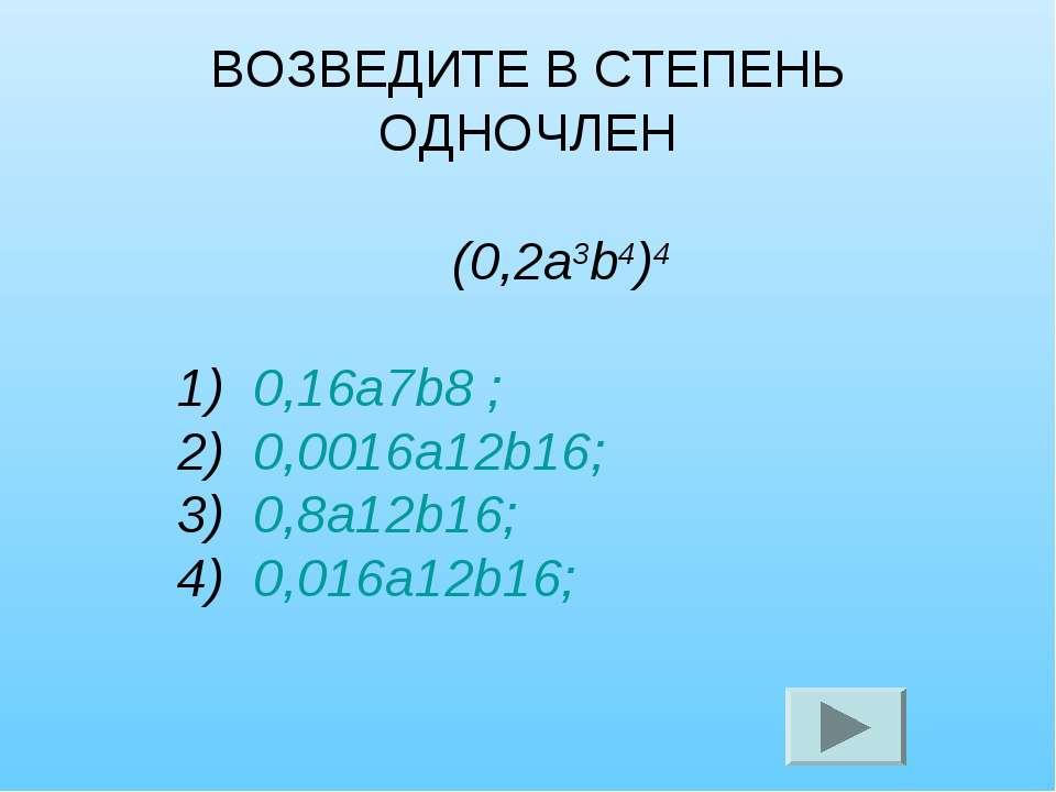 ВОЗВЕДИТЕ В СТЕПЕНЬ ОДНОЧЛЕН (0,2а3b4)4 1) 0,16а7b8 ; 2) 0,0016а12b16; 3) 0,8...
