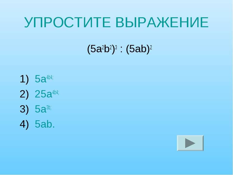 УПРОСТИТЕ ВЫРАЖЕНИЕ (5а2b2)3 : (5аb)2 1) 5а4b4; 2) 25а4b4; 3) 5а3b; 4) 5аb.
