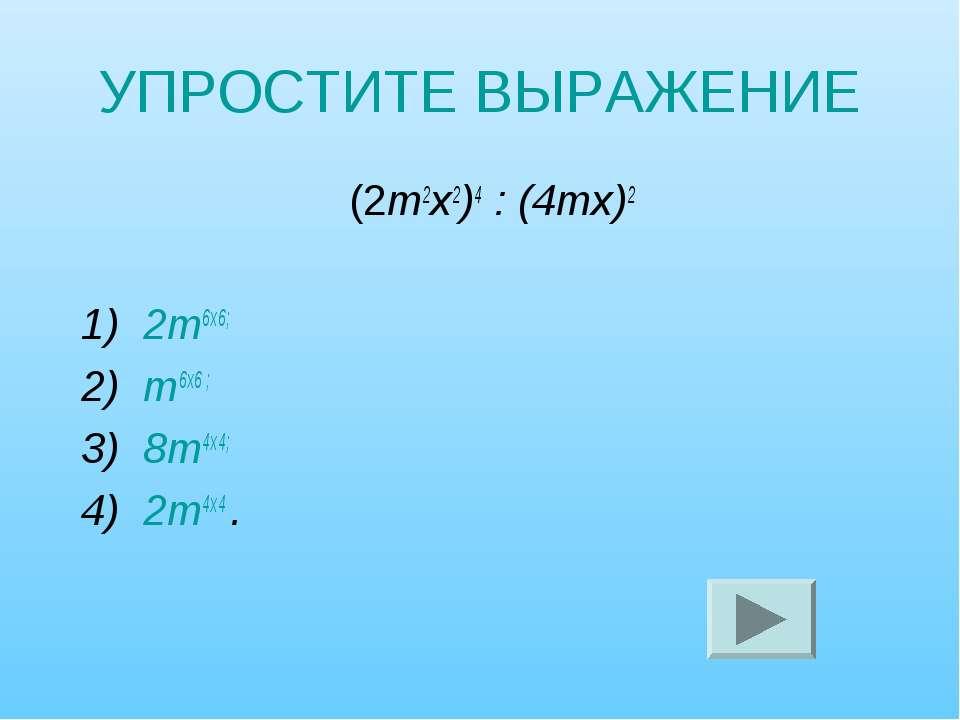 УПРОСТИТЕ ВЫРАЖЕНИЕ (2т2х2)4 : (4тх)2 1) 2т6х6; 2) т6х6 ; 3) 8т4х4; 4) 2т4х4 .