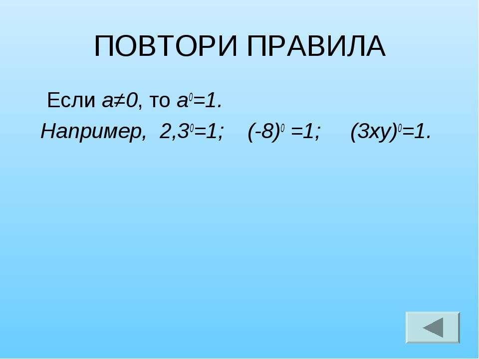 ПОВТОРИ ПРАВИЛА Если а≠0, то а0=1. Например, 2,30=1; (-8)0 =1; (3ху)0=1.
