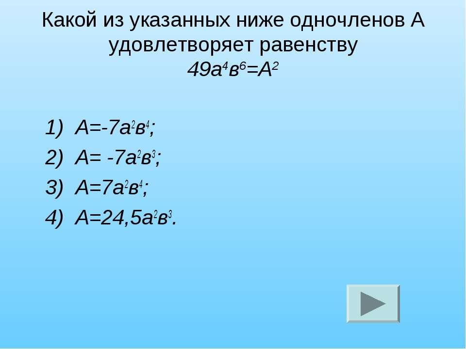 Какой из указанных ниже одночленов А удовлетворяет равенству 49а4в6=А2 1) А=-...