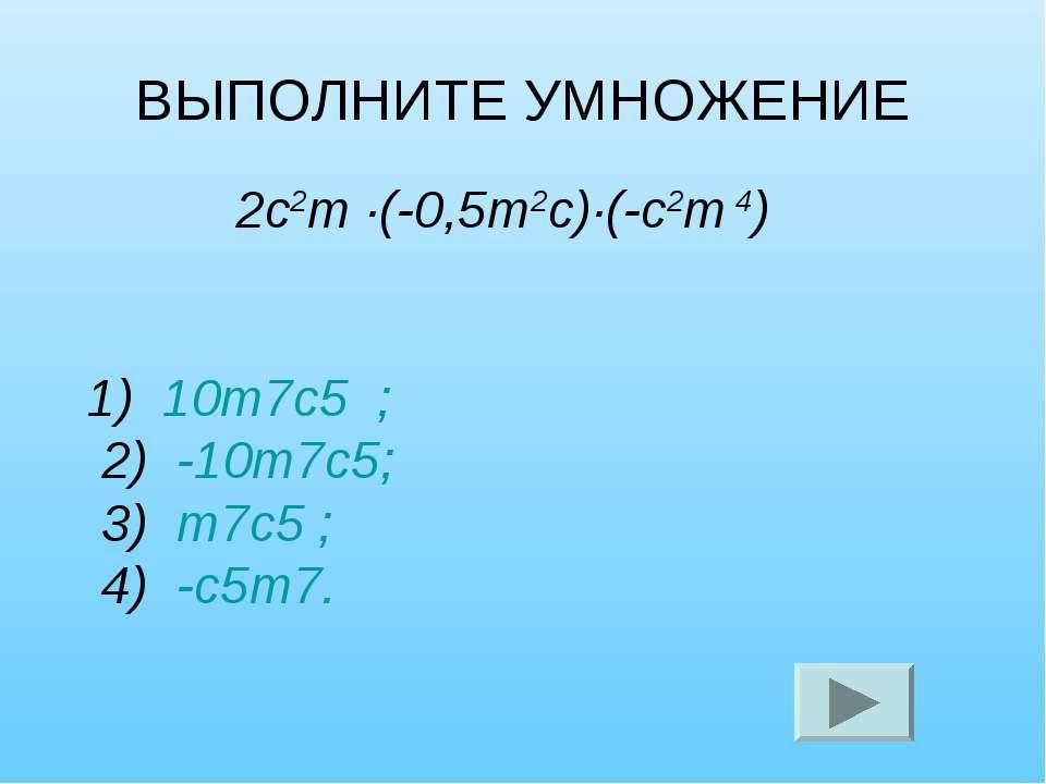 ВЫПОЛНИТЕ УМНОЖЕНИЕ 2с2т ·(-0,5т2с)·(-с2т 4) 1) 10т7с5 ; 2) -10т7с5; 3) т7с5 ...