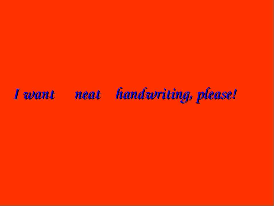 I want handwriting, please! neat