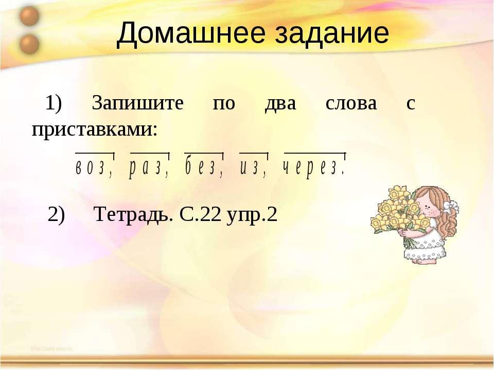 Домашнее задание 1) Запишите по два слова с приставками: 2) Тетрадь. С.22 упр.2