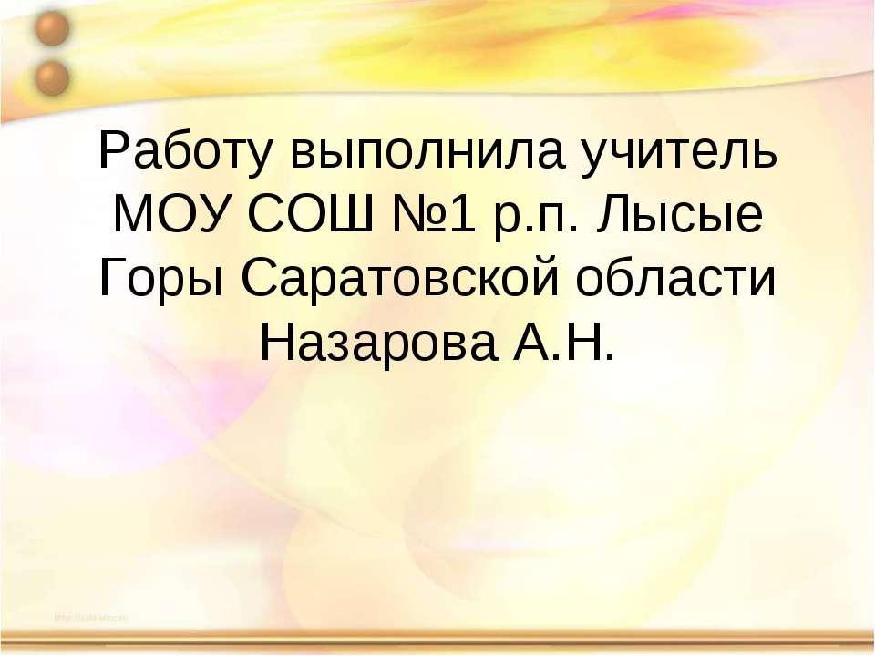 Работу выполнила учитель МОУ СОШ №1 р.п. Лысые Горы Саратовской области Назар...