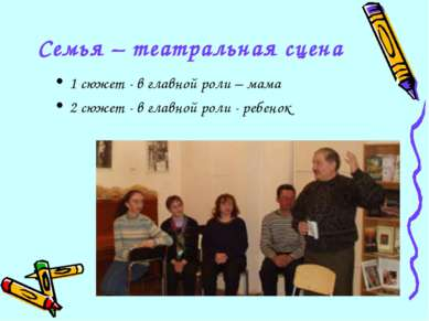 Семья – театральная сцена 1 сюжет - в главной роли – мама 2 сюжет - в главной...
