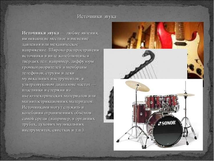 Источники звука — любые явления, вызывающие местное изменение давления или ме...