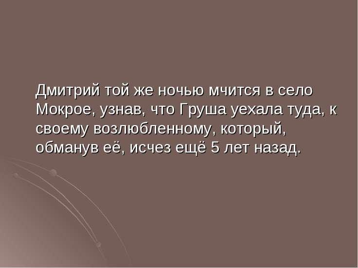 Дмитрий той же ночью мчится в село Мокрое, узнав, что Груша уехала туда, к св...