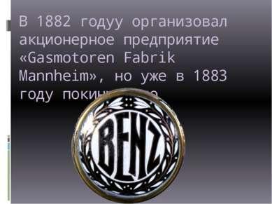 В 1882 годуу организовал акционерное предприятие «Gasmotoren Fabrik Mannheim»...