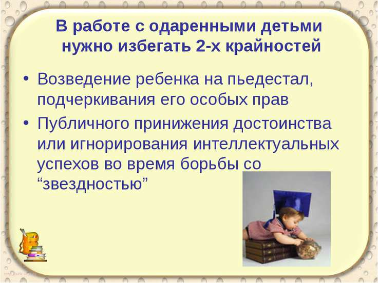 В работе с одаренными детьми нужно избегать 2-х крайностей Возведение ребенка...