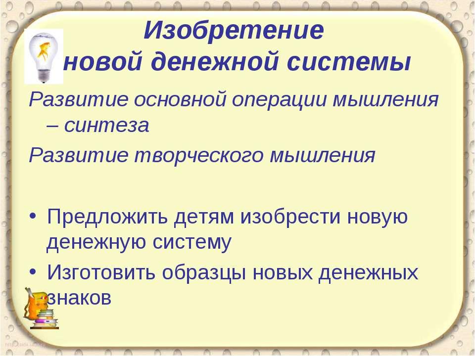 Изобретение новой денежной системы Развитие основной операции мышления – синт...