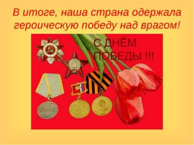 В итоге, наша страна одержала героическую победу над врагом!