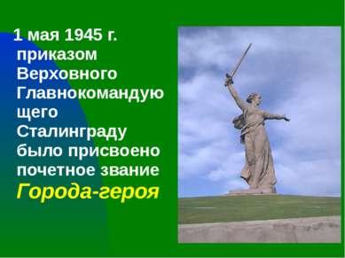 1 мая 1945 г. приказом Верховного Главнокомандующего Сталинграду было присвое...