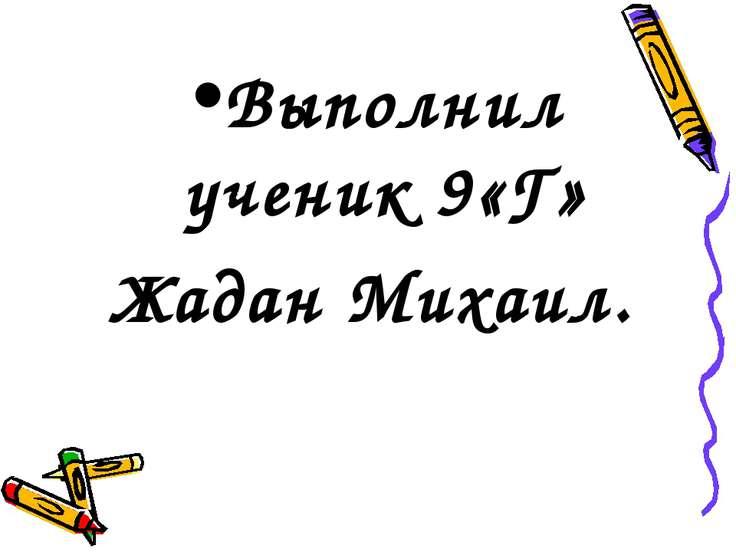 Выполнил ученик 9«Г» Жадан Михаил.
