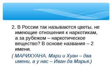 2. В России так называются цветы, не имеющие отношения к наркотикам, а за руб...