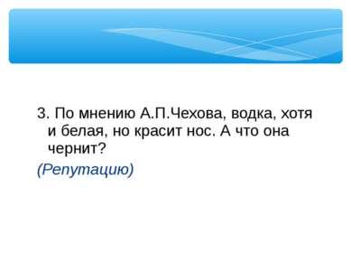 3. По мнению А.П.Чехова, водка, хотя и белая, но красит нос. А что она чернит...