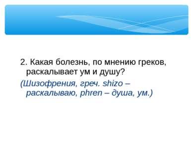 2. Какая болезнь, по мнению греков, раскалывает ум и душу? (Шизофрения, греч....