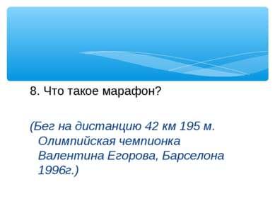 8. Что такое марафон? (Бег на дистанцию 42 км 195 м. Олимпийская чемпионка Ва...