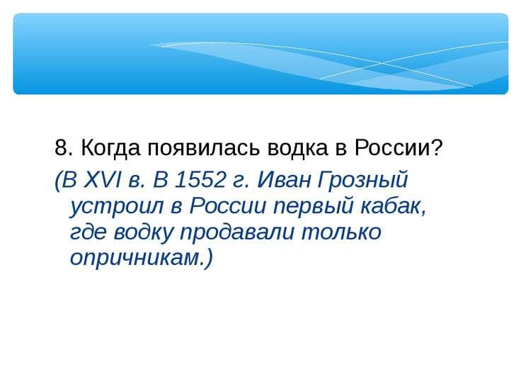 8. Когда появилась водка в России? (В XVI в. В 1552 г. Иван Грозный устроил в...