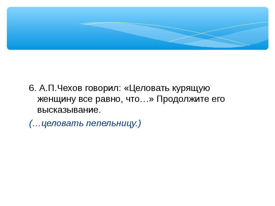 6. А.П.Чехов говорил: «Целовать курящую женщину все равно, что…» Продолжите е...
