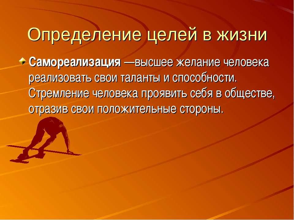 Определение целей в жизни Самореализация—высшее желание человека реализовать...
