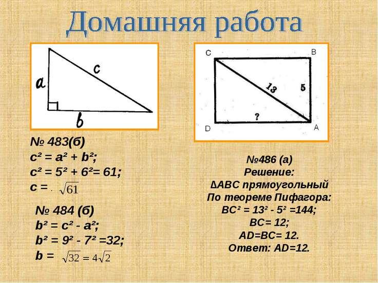№ 483(б) c² = a² + b²; c² = 5² + 6²= 61; с = . № 484 (б) b² = c² - a²; b² = 9...