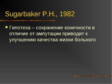 Sugarbaker P.H., 1982 Гипотеза – сохранение конечности в отличие от ампутации...