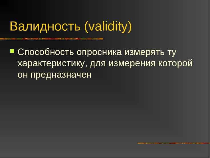 Валидность (validity) Способность опросника измерять ту характеристику, для и...