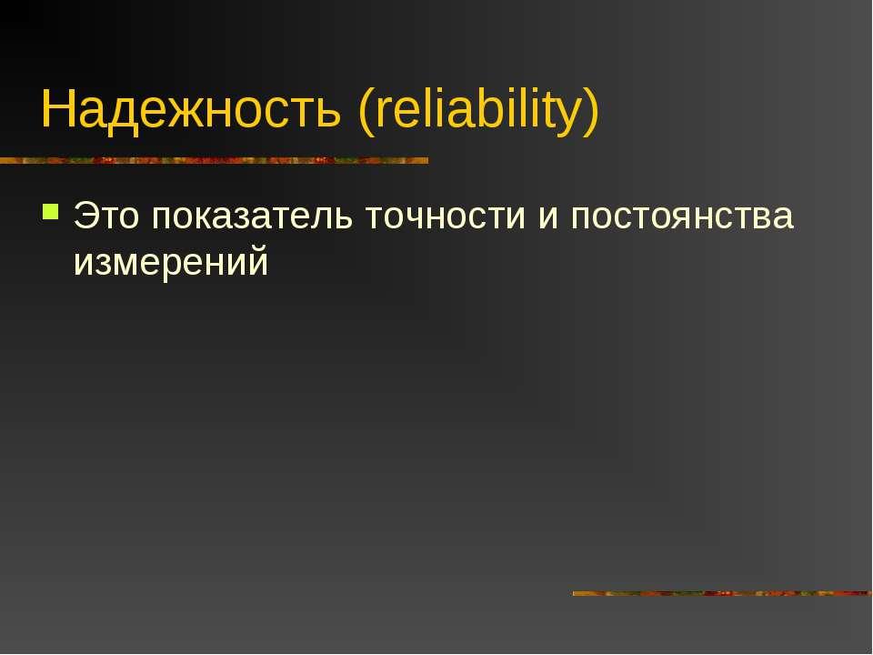 Надежность (reliability) Это показатель точности и постоянства измерений