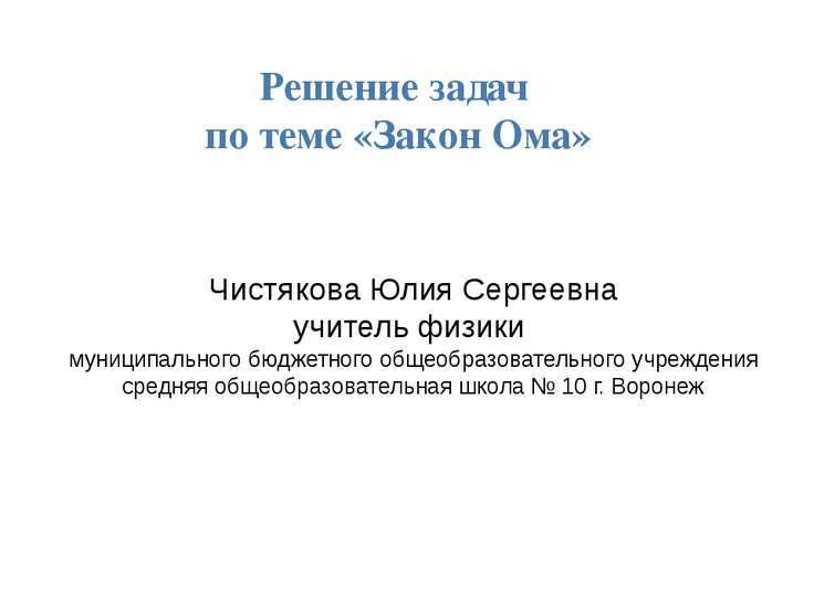 Решение задач по теме «Закон Ома» Чистякова Юлия Сергеевна учитель физики мун...