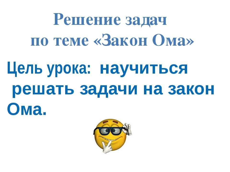 Решение задач по теме «Закон Ома» Цель урока: научиться решать задачи на зако...