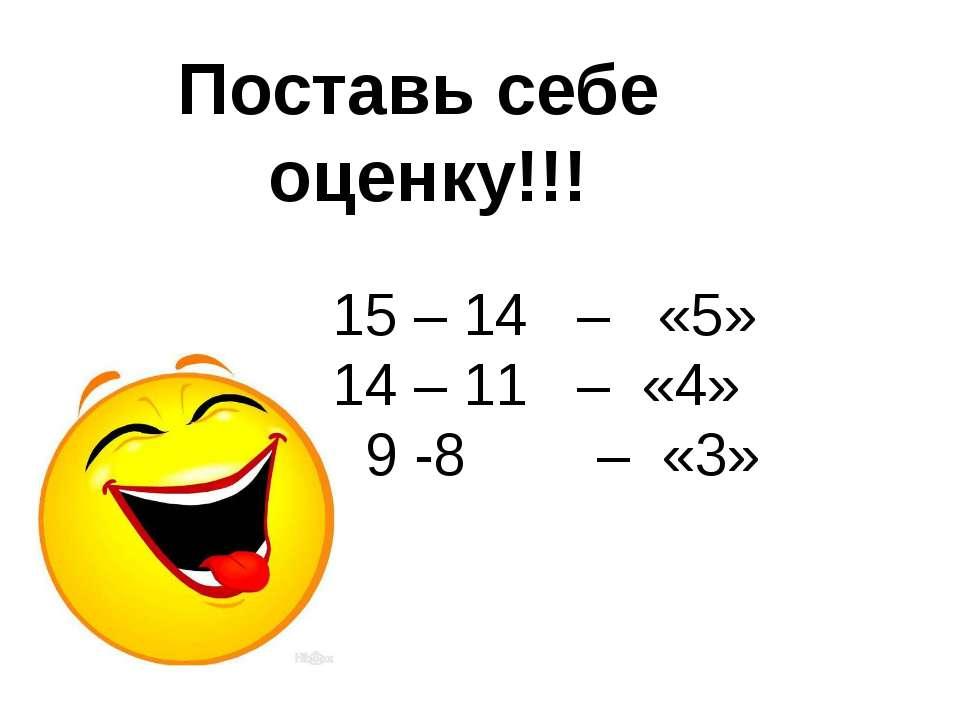 15 – 14 – «5» 14 – 11 – «4» 9 -8 – «3» Поставь себе оценку!!!
