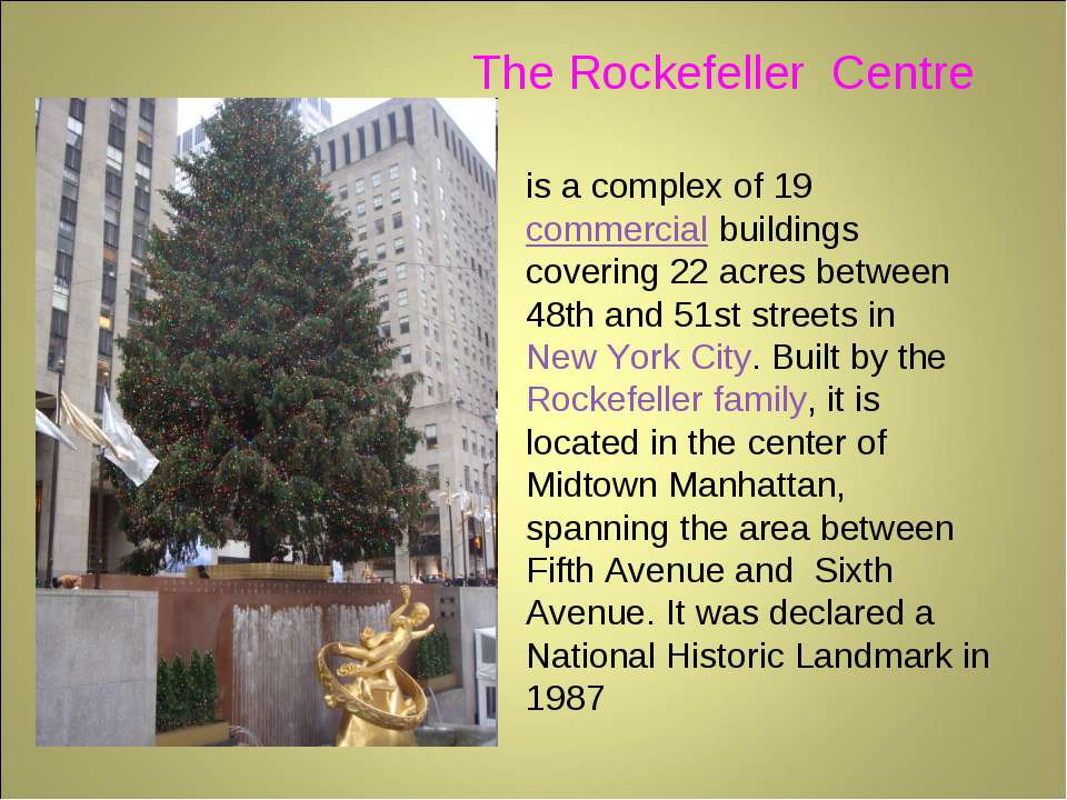 The Rockefeller Centre is a complex of 19 commercial buildings covering 22 ac...