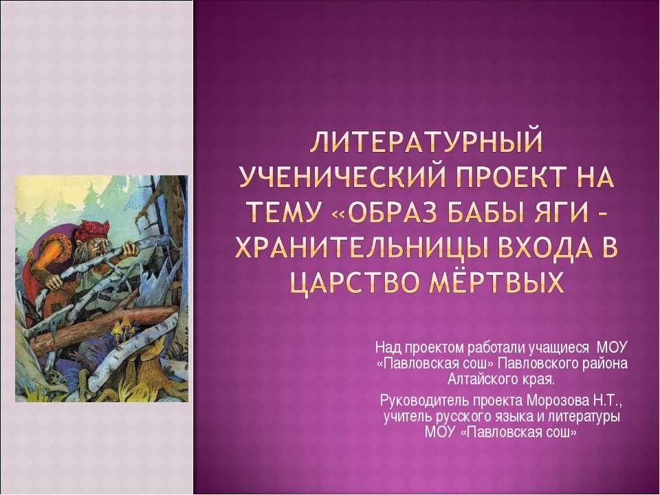 Над проектом работали учащиеся МОУ «Павловская сош» Павловского района Алтайс...