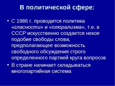 В политической сфере: С 1986 г. проводится политика «гласности» и «плюрализма...