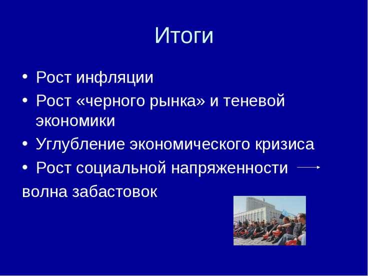 Итоги Рост инфляции Рост «черного рынка» и теневой экономики Углубление эконо...