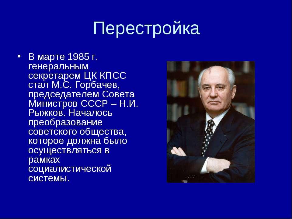 Перестройка В марте 1985 г. генеральным секретарем ЦК КПСС стал М.С. Горбачев...