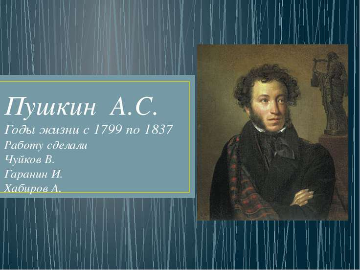 Пушкин А.С. Годы жизни с 1799 по 1837 Работу сделали Чуйков В. Гаранин И. Хаб...