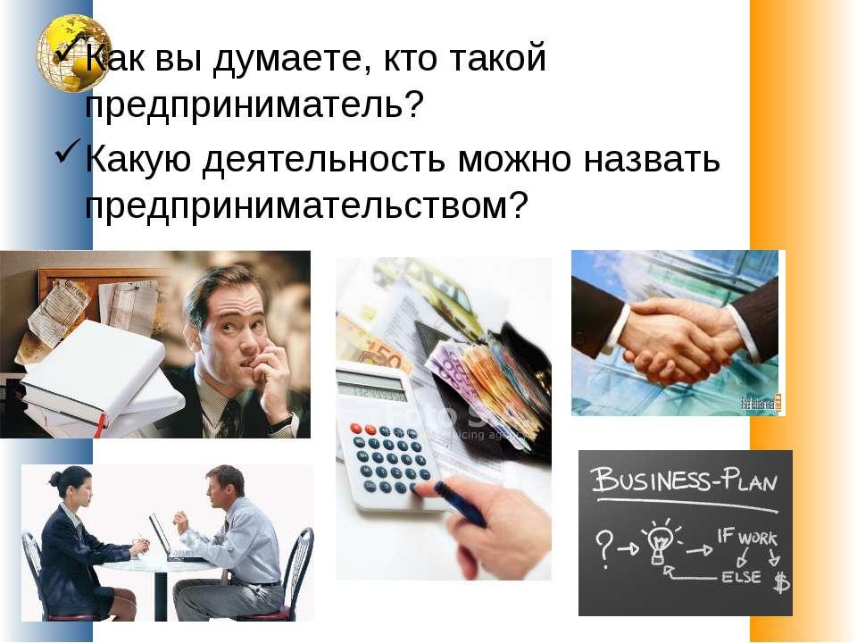 Как вы думаете, кто такой предприниматель? Какую деятельность можно назвать п...