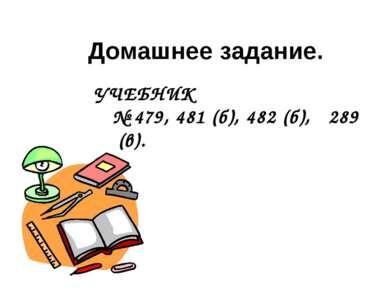 УЧЕБНИК № 479, 481 (б), 482 (б), 289 (в). Домашнее задание.
