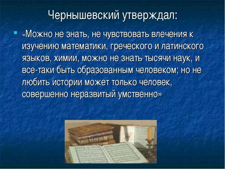 Чернышевский утверждал: «Можно не знать, не чувствовать влечения к изучению м...