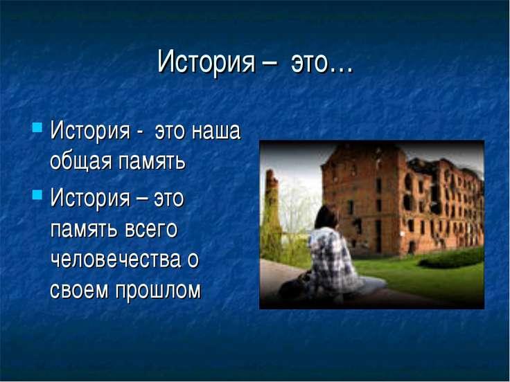 История – это… История - это наша общая память История – это память всего чел...