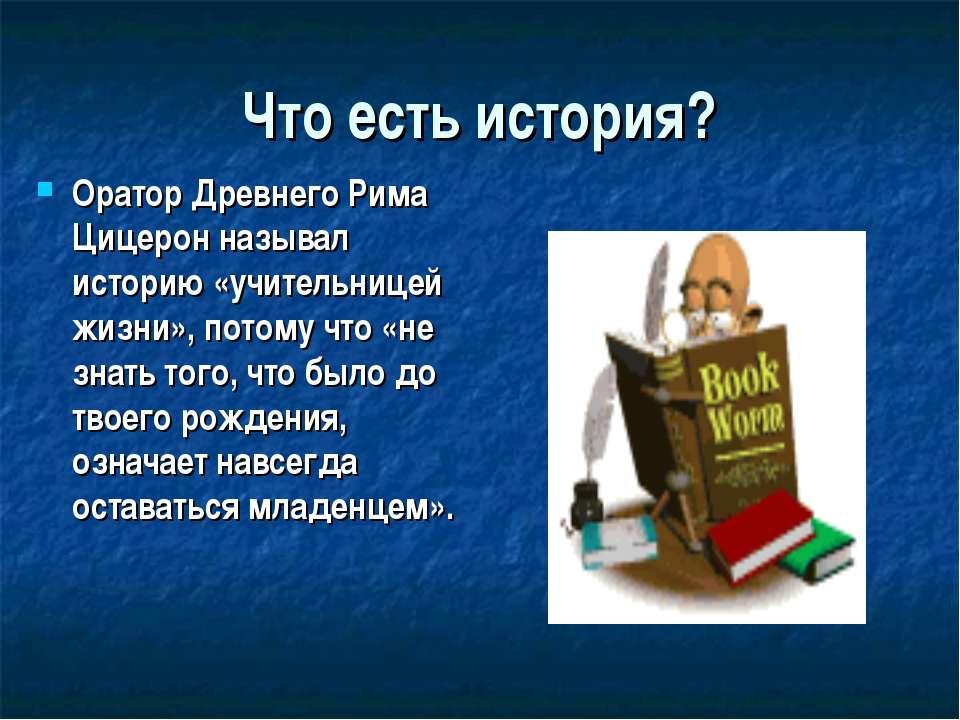 Что есть история? Оратор Древнего Рима Цицерон называл историю «учительницей ...