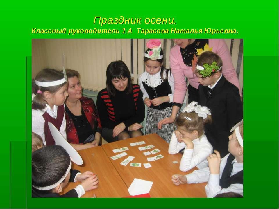 Праздник осени. Классный руководитель 1 А Тарасова Наталья Юрьевна.