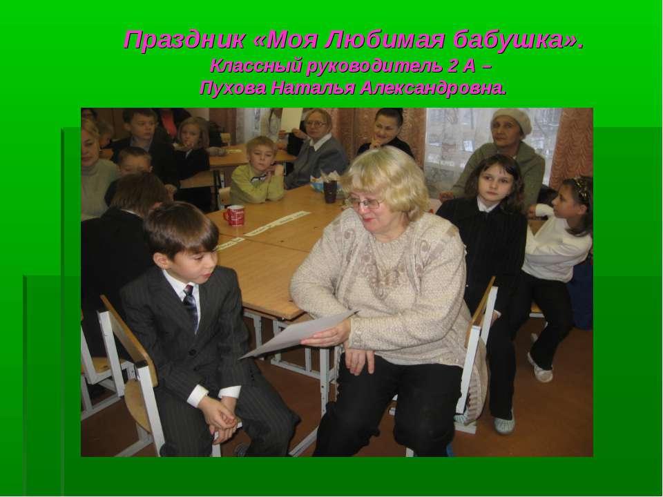 Праздник «Моя Любимая бабушка». Классный руководитель 2 А – Пухова Наталья Ал...